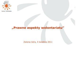 """""""Prawne aspekty wolontariatu"""" Zielona Góra, 4 kwietnia 2011"""