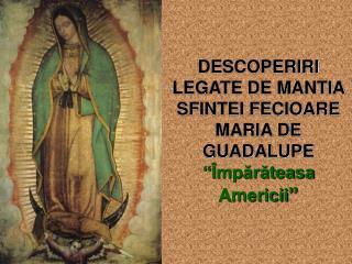 """DESCOPERIRI LEGATE DE MANTIA SFINTEI FECIOARE MARIA DE GUADALUPE """" Împărăteasa Americii """""""