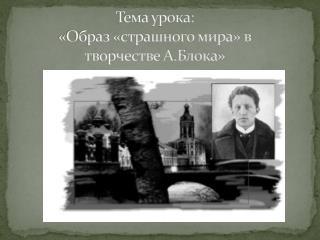 Тема урока: «Образ «страшного мира» в творчестве А.Блока»