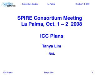 SPIRE Consortium Meeting La Palma, Oct. 1 – 2  2008    ICC Plans Tanya Lim      RAL