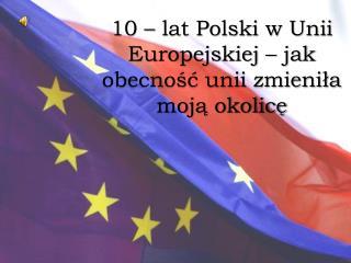 10 – lat Polski w Unii Europejskiej – jak obecność unii zmieniła moją okolicę