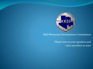Mid-Minnesota Development Commission Please turn on your speakers and  click anywhere to start