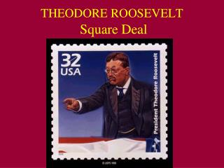 THEODORE ROOSEVELT   Square Deal