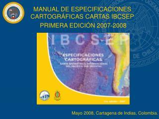 MANUAL DE ESPECIFICACIONES CARTOGRÁFICAS CARTAS IBCSEP  PRIMERA EDICIÓN 2007-2008