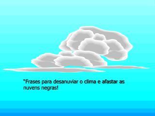 """""""Frases para desanuviar o clima e afastar as nuvens negras!"""