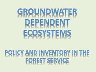 Groundwater  Dependent Ecosystems  Policy  and Inventory in  the  Forest Service