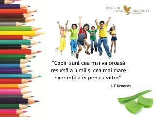 """""""Copiii sunt cea mai valoroasă resursă a lumii şi cea mai mare speranţă a ei pentru viitor."""""""