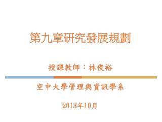第九章研究發展規劃 授課教師:林俊裕 空中大學管理與資訊學系 2013 年 10 月