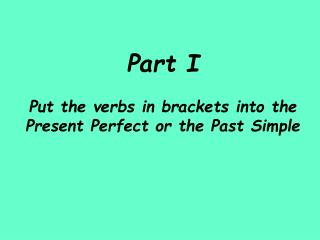 Part I Put the verbs in brackets into the Present Perfect or the Past Simple