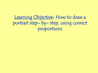 Learning Objective -  How to draw a portrait step- by- step, using correct proportions