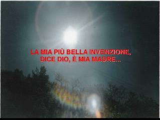 LA MIA PIÙ BELLA INVENZIONE, DICE DIO, È MIA MADRE...