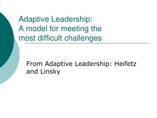 Adaptive Leadership: A model for meeting the  most difficult challenges