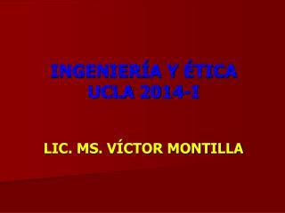 INGENIERÍA Y ÉTICA  UCLA  2014-I LIC. MS. VÍCTOR MONTILLA