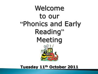 "Welcome  to our "" Phonics and Early Reading "" Meeting Tuesday 11 th  October 2011"