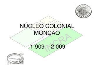 NÚCLEO COLONIAL MONÇÃO  1.909 – 2.009