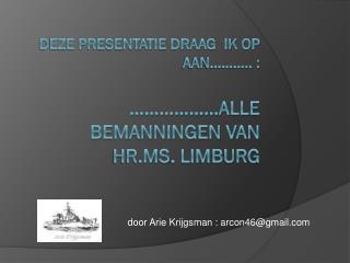 deze presentatie draag  ik op aan……….. :  ………………alle bemanningen van  Hr.Ms . Limburg