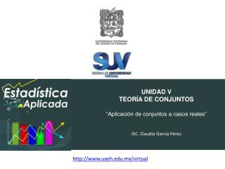 """UNIDAD V TEORÍA DE CONJUNTOS """"Aplicación de conjuntos a casos reales"""" ISC. Claudia García Pérez"""