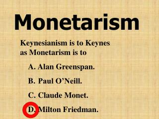 Keynesianism is to Keynes                   as Monetarism is to   Alan Greenspan.  Paul O Neill.  Claude Monet.  Milton