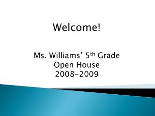 Welcome! Ms. Williams' 5 th  Grade Open House 2008-2009