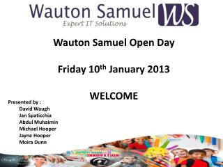 Wauton  Samuel Open Day Friday 10 th  January 2013 WELCOME