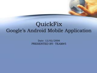 QuickFix  Google s Android Mobile Application  Date: 12