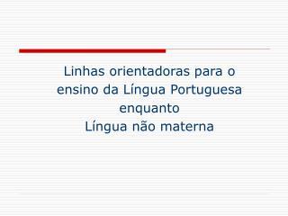 Linhas orientadoras para o ensino da Língua Portuguesa  enquanto Língua não materna