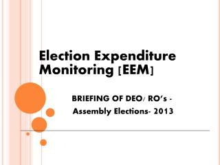 Election Expenditure Monitoring [EEM] BRIEFING OF DEO/ RO's -   Assembly Elections-  2013