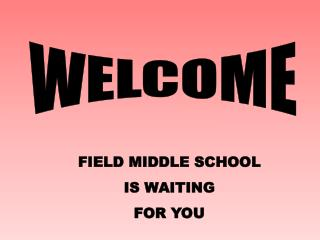 FIELD MIDDLE SCHOOL IS WAITING FOR YOU