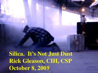 Silica.  It's Not Just Dust Rick Gleason, CIH, CSP October 8, 2009