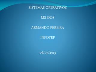 SISTEMAS OPERATIVOS MS-DOS ARMANDO PEREIRA  INFOTEP 06/05/2013