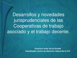 Francisco Javier Serna Giraldo Coordinador Centro de Atenci�n Laboral de la CUT