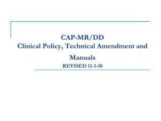 CAP-MR/DD  Clinical Policy, Technical Amendment and Manuals REVISED 11-1-10
