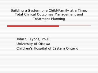 John S. Lyons, Ph.D. University of Ottawa Children�s Hospital of Eastern Ontario