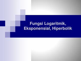 Fungsi Logaritmik ,  Eksponensial ,  Hiperbolik