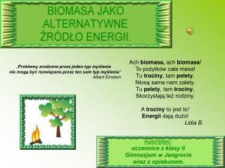 Ach  biomasa,  ach  biomasa ! To pożytków cała masa! Tu  trociny , tam  pelety ,
