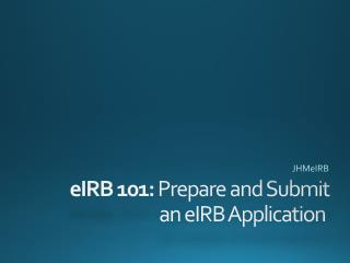 eIRB 101:  Prepare and Submit an eIRB Application