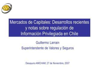 Guillermo Larrain Superintendente de Valores y Seguros Desayuno AMCHAM, 27 de Noviembre, 2007