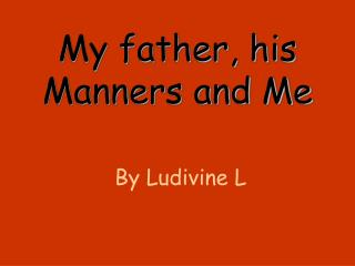 My father, his Manners and Me