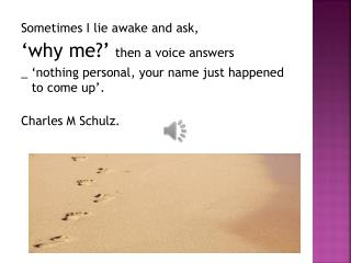 Sometimes I lie awake and ask, 'why me?'  then a voice answers