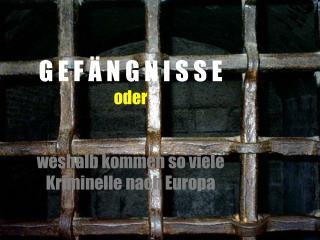 G E F Ä N G N I S S E oder weshalb kommen so viele Kriminelle nach Europa
