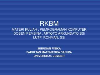 RKBM MATERI KULIAH : PEMROGRAMAN KOMPUTER DOSEN PEMBINA : ARTOTO ARKUNDATO,SSi LUTFI ROHMAN, SSi