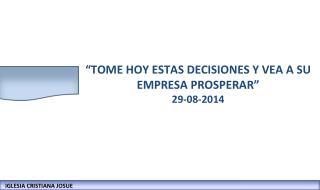"""""""TOME HOY ESTAS DECISIONES Y VEA A SU EMPRESA PROSPERAR"""" 29-08-2014"""