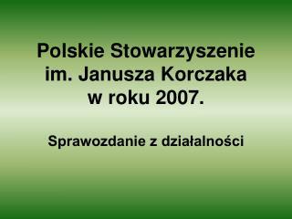 Polskie Stowarzyszenie im. Janusza Korczaka  w roku 2007. Sprawozdanie z działalności