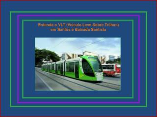 Entenda o VLT (Veículo Leve Sobre Trilhos)  em Santos e Baixada Santista