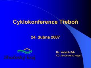 Cyklokonference Třeboň 24 .  dubna  200 7 Bc. Vojtěch Srb KÚ Jihočeského kraje