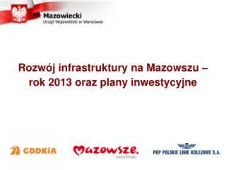 Rozwój infrastruktury na Mazowszu –  rok 2013 oraz plany inwestycyjne