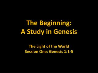 The Beginning: A Study in Genesis The Light of the World Session One: Genesis 1:1-5