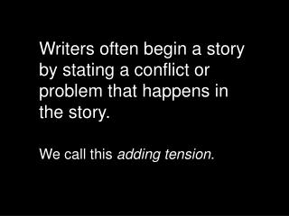 Writers often begin a story by stating a conflict or problem that happens in the story.