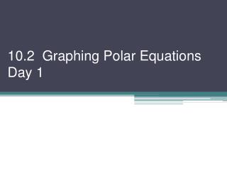 10.2  Graphing Polar Equations Day 1