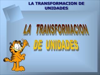 LA   TRANSFORMACION DE  UNIDADES